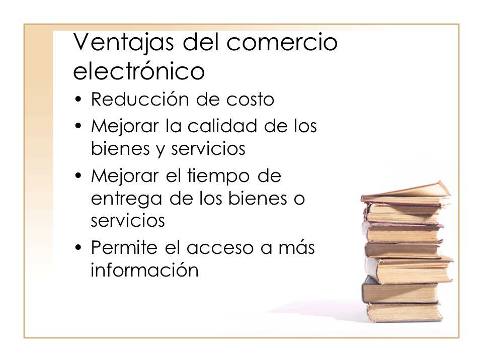 Ventajas del comercio electrónico Reducción de costo Mejorar la calidad de los bienes y servicios Mejorar el tiempo de entrega de los bienes o servicios Permite el acceso a más información
