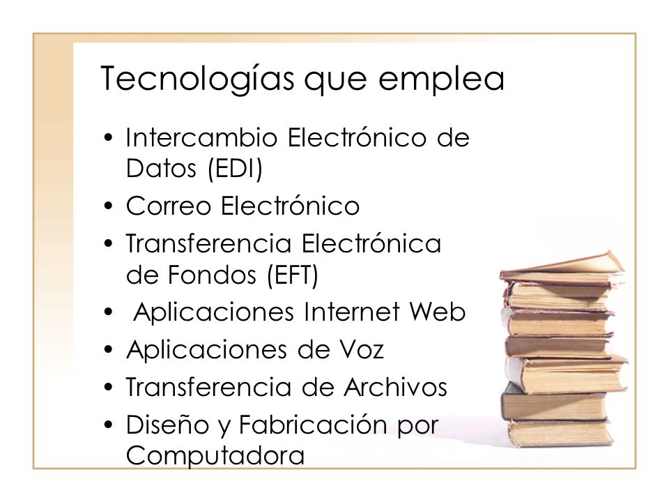 Tecnologías que emplea Intercambio Electrónico de Datos (EDI) Correo Electrónico Transferencia Electrónica de Fondos (EFT) Aplicaciones Internet Web Aplicaciones de Voz Transferencia de Archivos Diseño y Fabricación por Computadora