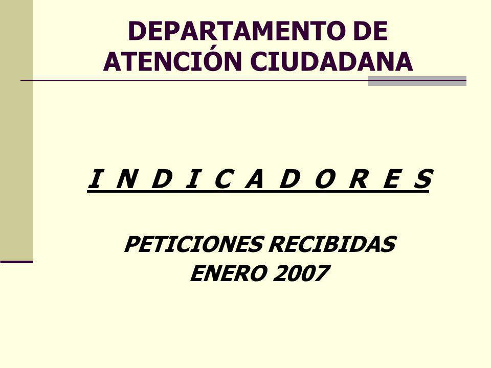 DEPARTAMENTO DE ATENCIÓN CIUDADANA I N D I C A D O R E S PETICIONES RECIBIDAS ENERO 2007