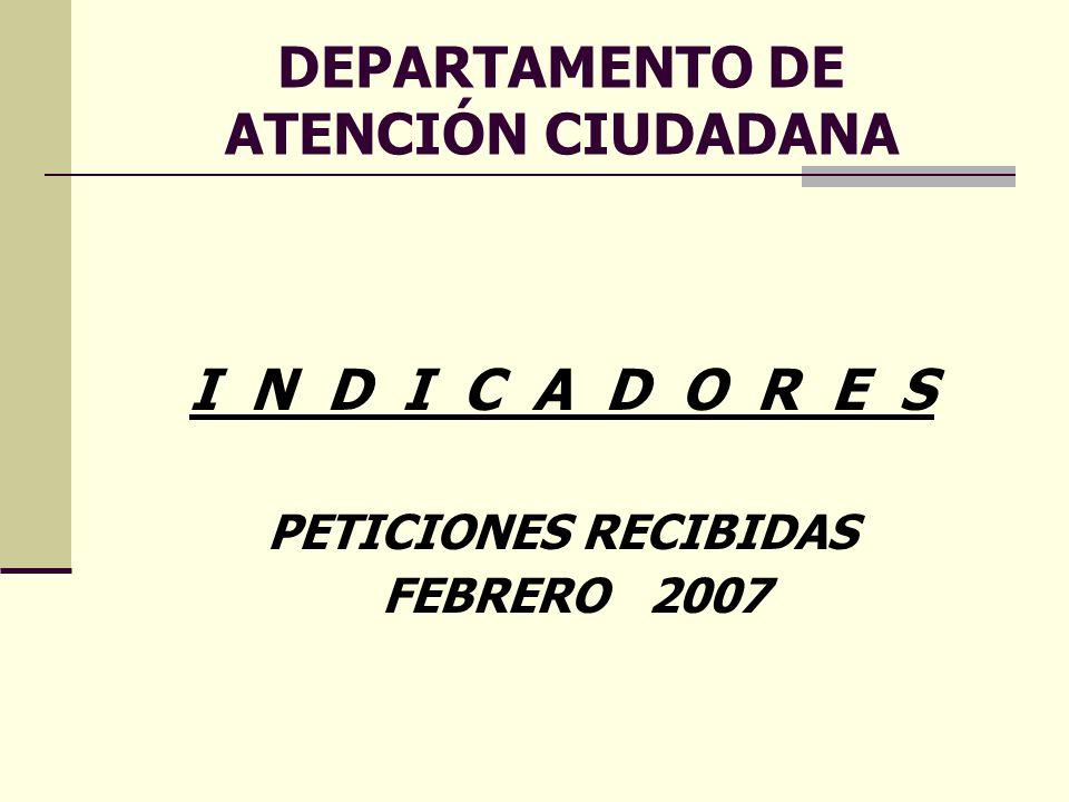 DEPARTAMENTO DE ATENCIÓN CIUDADANA I N D I C A D O R E S PETICIONES RECIBIDAS FEBRERO 2007