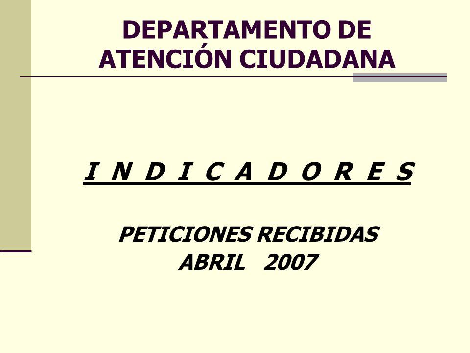 DEPARTAMENTO DE ATENCIÓN CIUDADANA I N D I C A D O R E S PETICIONES RECIBIDAS ABRIL 2007
