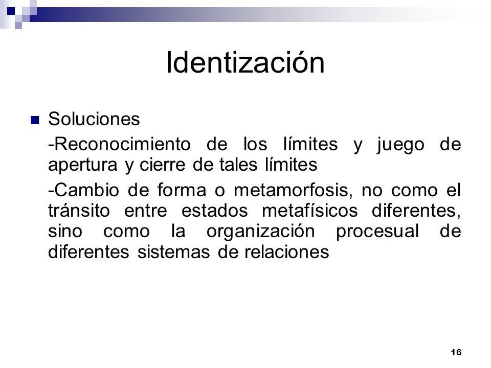 16 Identización Soluciones -Reconocimiento de los límites y juego de apertura y cierre de tales límites -Cambio de forma o metamorfosis, no como el tránsito entre estados metafísicos diferentes, sino como la organización procesual de diferentes sistemas de relaciones