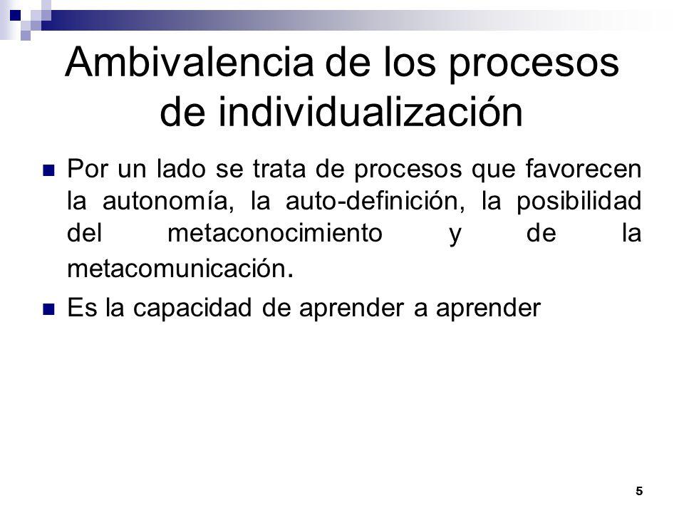 5 Ambivalencia de los procesos de individualización Por un lado se trata de procesos que favorecen la autonomía, la auto-definición, la posibilidad del metaconocimiento y de la metacomunicación.