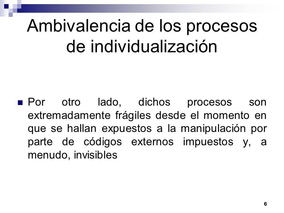 6 Ambivalencia de los procesos de individualización Por otro lado, dichos procesos son extremadamente frágiles desde el momento en que se hallan expuestos a la manipulación por parte de códigos externos impuestos y, a menudo, invisibles