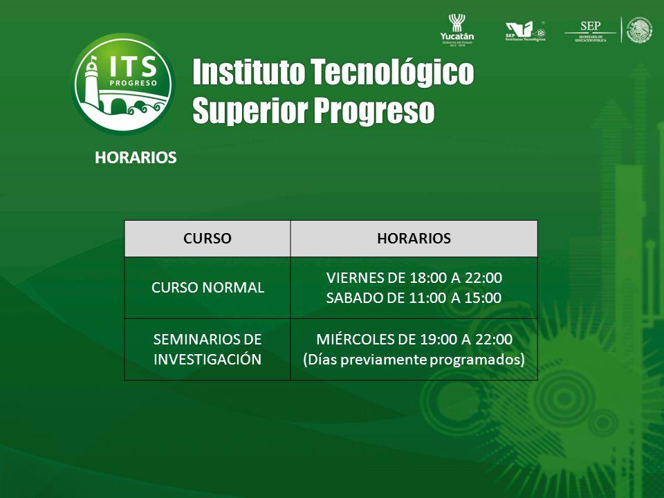 Instituto Tecnológico Superior Progreso CURSOHORARIOS CURSO NORMAL VIERNES DE 18:00 A 22:00 SABADO DE 11:00 A 15:00 SEMINARIOS DE INVESTIGACIÓN MIÉRCOLES DE 19:00 A 22:00 (Días previamente programados) HORARIOS