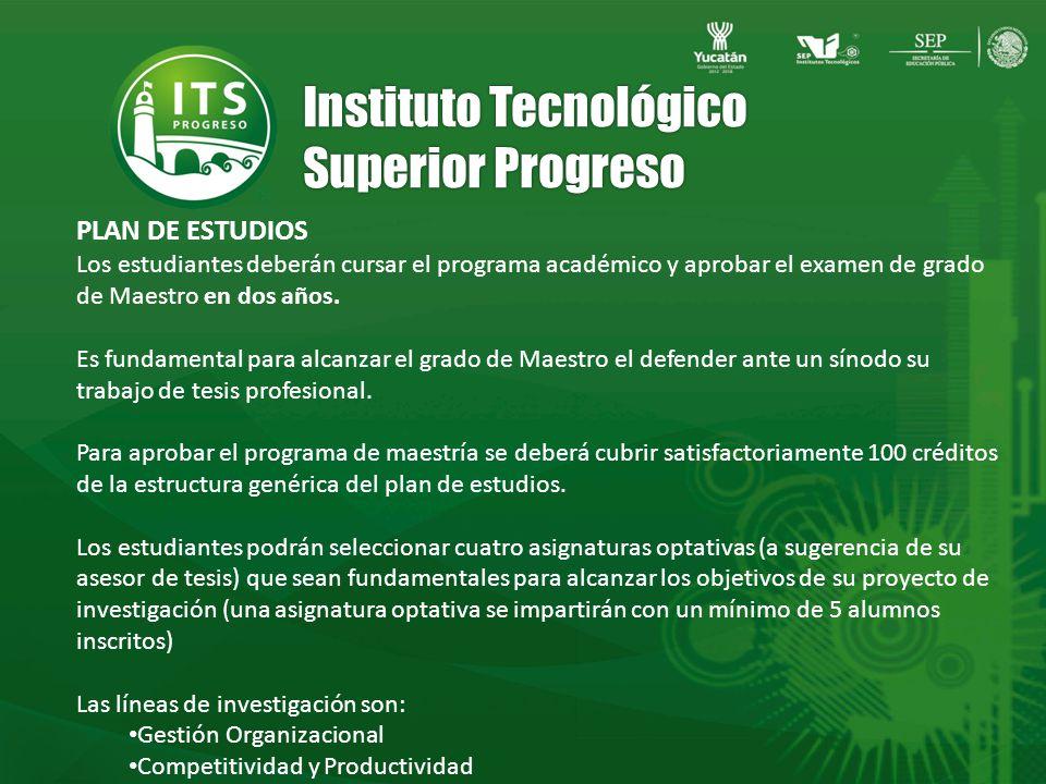 Instituto Tecnológico Superior Progreso Los estudiantes deberán cursar el programa académico y aprobar el examen de grado de Maestro en dos años.