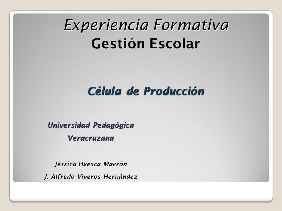 Experiencia Formativa Gestión Escolar Célula de Producción Universidad Pedagógica Veracruzana Jéssica Huesca Marrón J. Alfredo Viveros Hernández