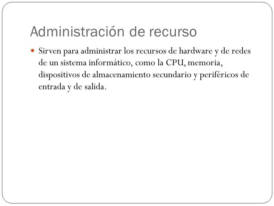 Administración de recurso Sirven para administrar los recursos de hardware y de redes de un sistema informático, como la CPU, memoria, dispositivos de almacenamiento secundario y periféricos de entrada y de salida.