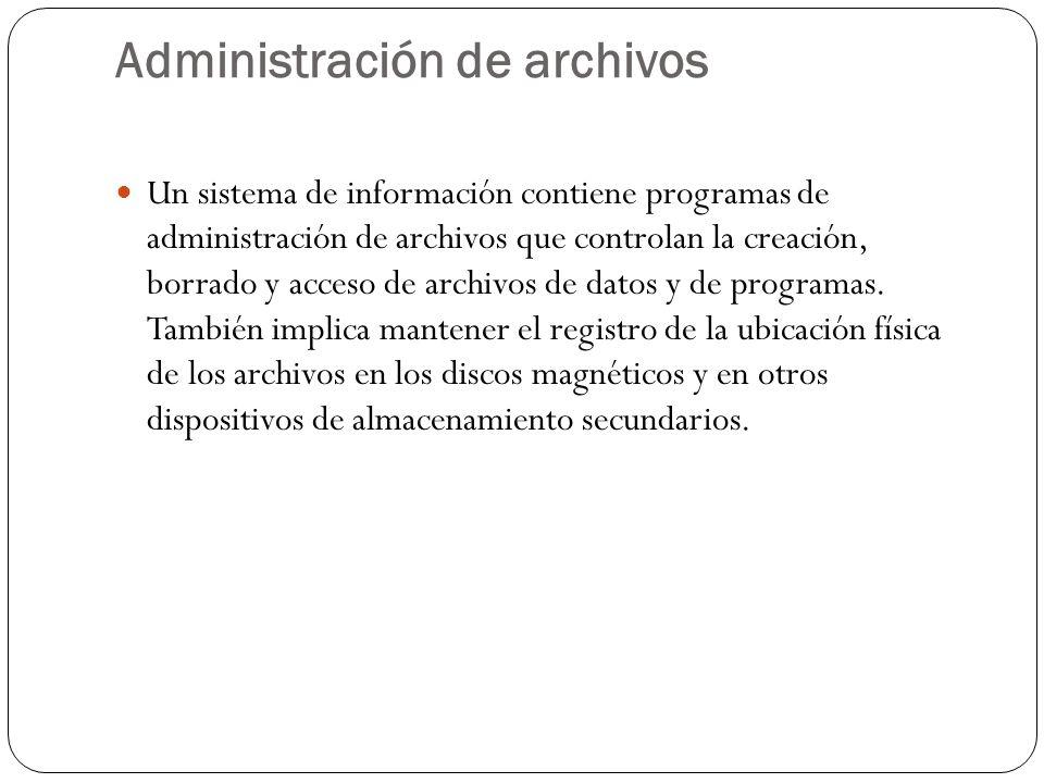 Administración de archivos Un sistema de información contiene programas de administración de archivos que controlan la creación, borrado y acceso de a