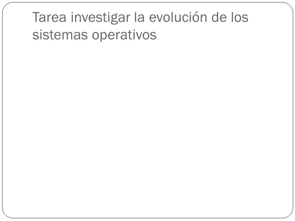 Tarea investigar la evolución de los sistemas operativos