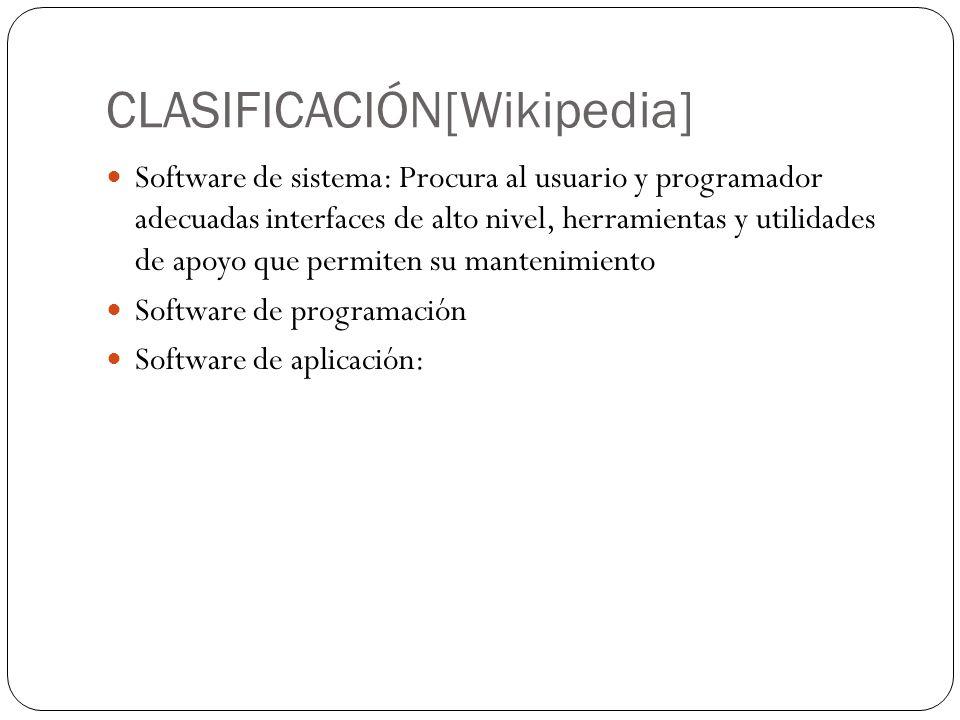 CLASIFICACIÓN[Wikipedia] Software de sistema: Procura al usuario y programador adecuadas interfaces de alto nivel, herramientas y utilidades de apoyo que permiten su mantenimiento Software de programación Software de aplicación: