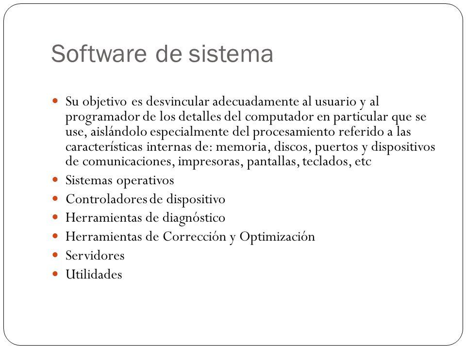 Software de sistema Su objetivo es desvincular adecuadamente al usuario y al programador de los detalles del computador en particular que se use, aisl