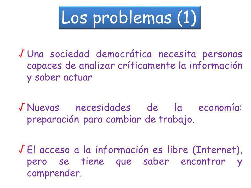 Los problemas (1) Una sociedad democrática necesita personas capaces de analizar críticamente la información y saber actuar Nuevas necesidades de la economía: preparación para cambiar de trabajo.