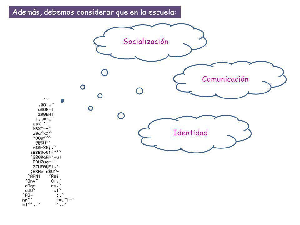 Identidad Socialización Comunicación Además, debemos considerar que en la escuela: