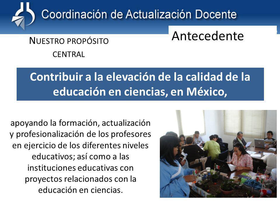 Contribuir a la elevación de la calidad de la educación en ciencias, en México, N UESTRO PROPÓSITO CENTRAL apoyando la formación, actualización y profesionalización de los profesores en ejercicio de los diferentes niveles educativos; así como a las instituciones educativas con proyectos relacionados con la educación en ciencias.
