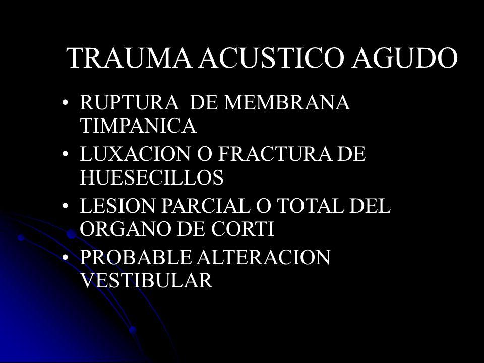 RUPTURA DE MEMBRANA TIMPANICA LUXACION O FRACTURA DE HUESECILLOS LESION PARCIAL O TOTAL DEL ORGANO DE CORTI PROBABLE ALTERACION VESTIBULAR TRAUMA ACUS