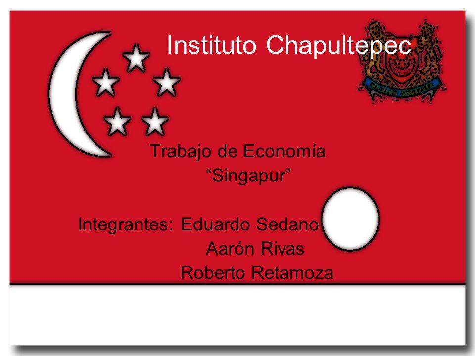 Instituto Chapultepec Trabajo de Economía Singapur Integrantes: Eduardo Sedano Aarón Rivas Roberto Retamoza