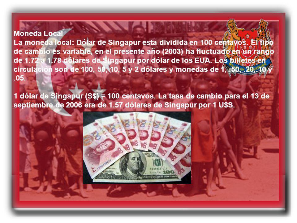 Moneda Local La moneda local: Dólar de Singapur esta dividida en 100 centavos. El tipo de cambio es variable, en el presente año (2003) ha fluctuado e