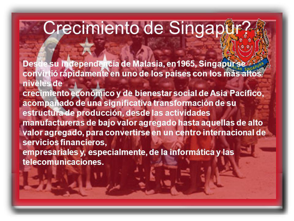 Crecimiento de Singapur? Desde su independencia de Malasia, en1965, Singapur se convirtió rápidamente en uno de los países con los más altos niveles d