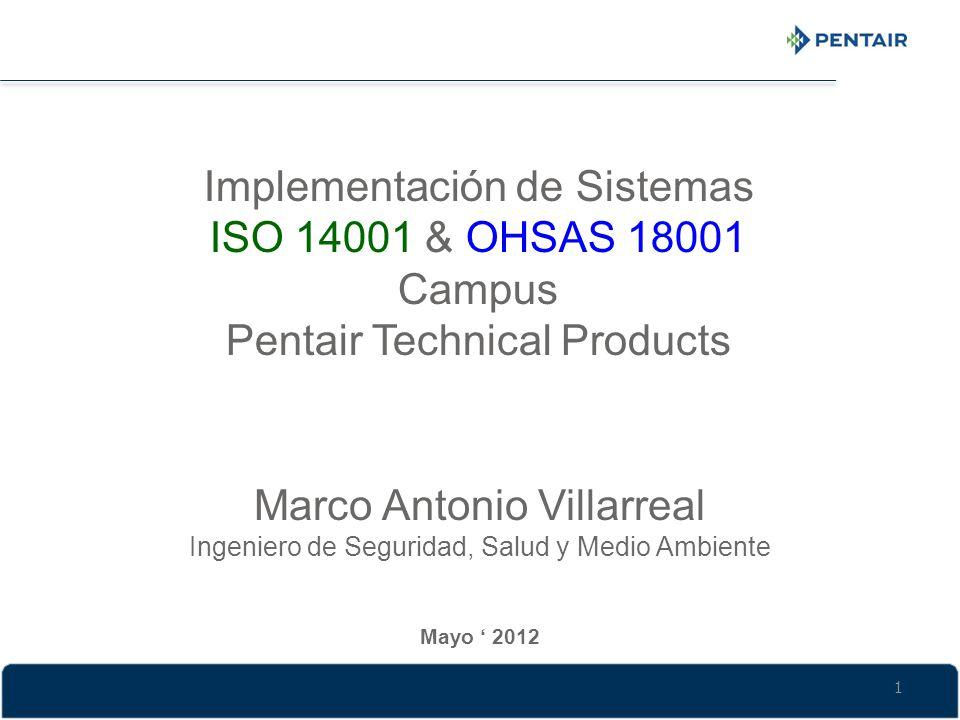 Mayo 2012 Marco Antonio Villarreal Ingeniero de Seguridad, Salud y Medio Ambiente Implementación de Sistemas ISO 14001 & OHSAS 18001 Campus Pentair Te