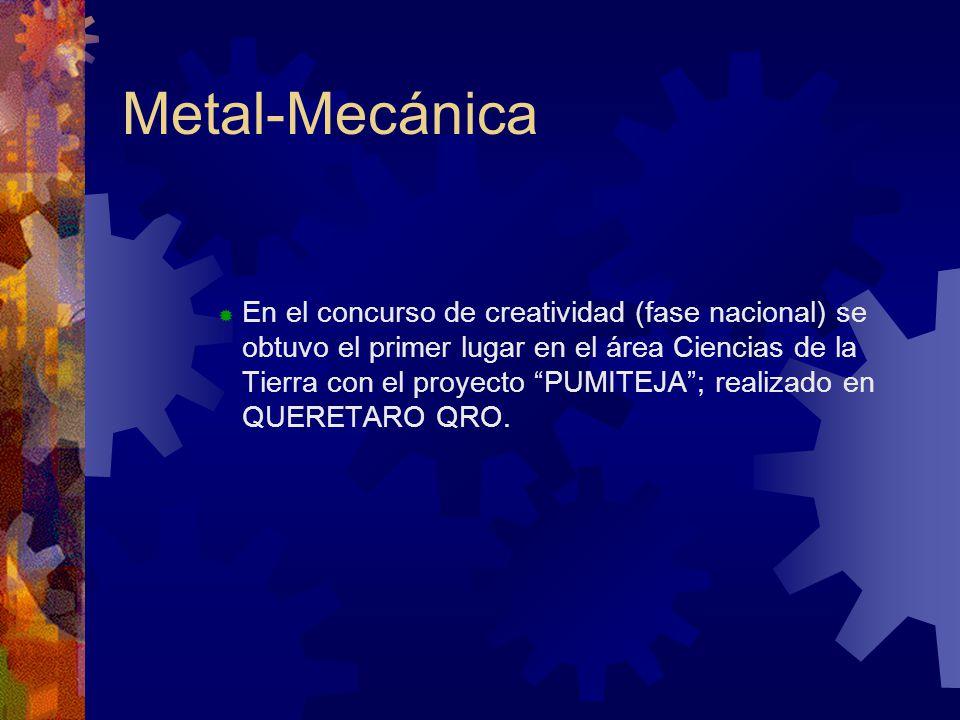 Metal-Mecánica En el concurso de creatividad (fase nacional) se obtuvo el primer lugar en el área Ciencias de la Tierra con el proyecto PUMITEJA; realizado en QUERETARO QRO.