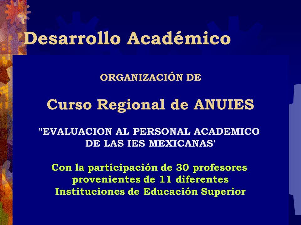 Desarrollo Académico ORGANIZACIÓN DE Curso Regional de ANUIES EVALUACION AL PERSONAL ACADEMICO DE LAS IES MEXICANAS Con la participación de 30 profesores provenientes de 11 diferentes Instituciones de Educación Superior