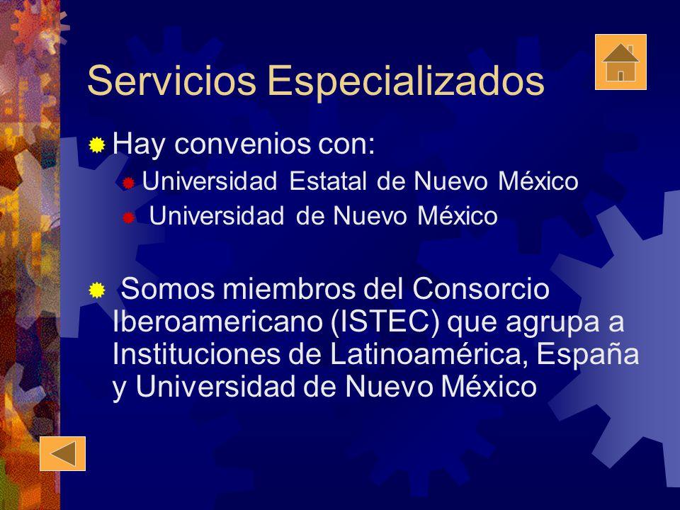 Servicios Especializados Hay convenios con: Universidad Estatal de Nuevo México Universidad de Nuevo México Somos miembros del Consorcio Iberoamericano (ISTEC) que agrupa a Instituciones de Latinoamérica, España y Universidad de Nuevo México