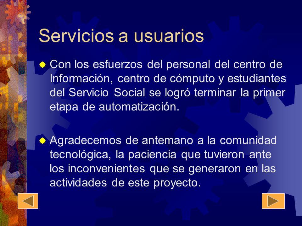 Servicios a usuarios Con los esfuerzos del personal del centro de Información, centro de cómputo y estudiantes del Servicio Social se logró terminar la primer etapa de automatización.