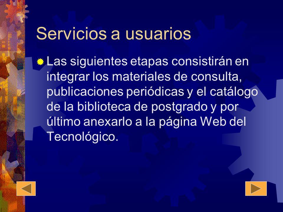 Servicios a usuarios Las siguientes etapas consistirán en integrar los materiales de consulta, publicaciones periódicas y el catálogo de la biblioteca de postgrado y por último anexarlo a la página Web del Tecnológico.
