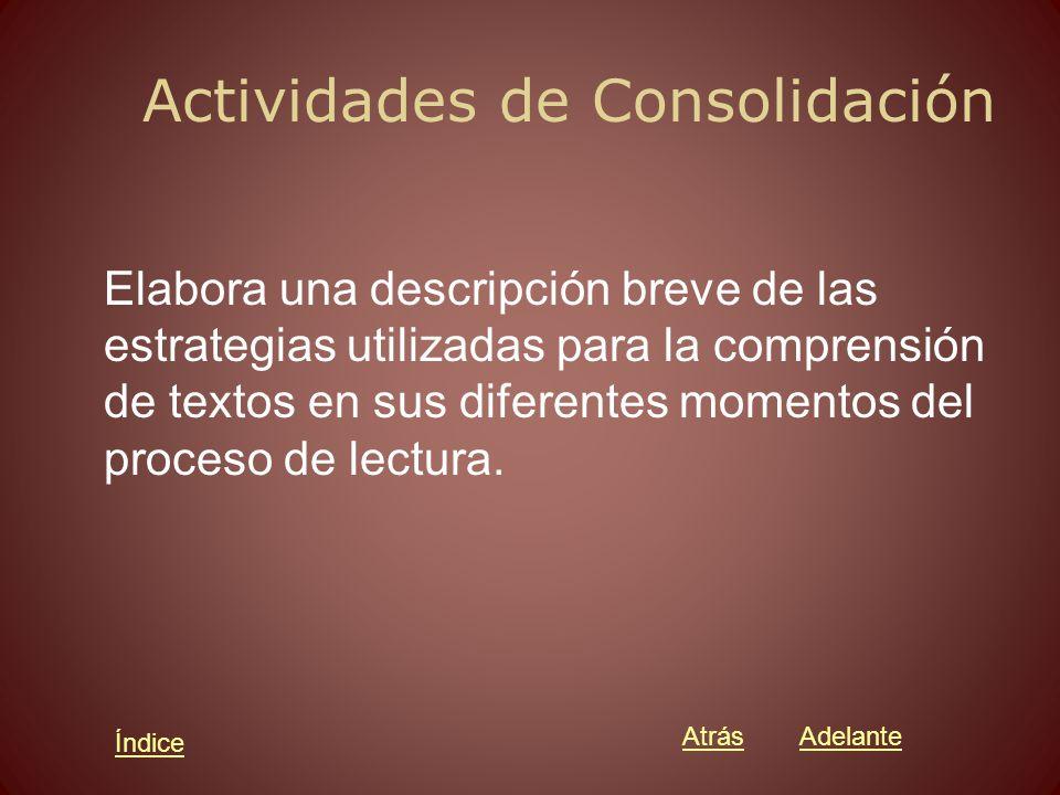 Actividades de Consolidación Elabora una descripción breve de las estrategias utilizadas para la comprensión de textos en sus diferentes momentos del proceso de lectura.