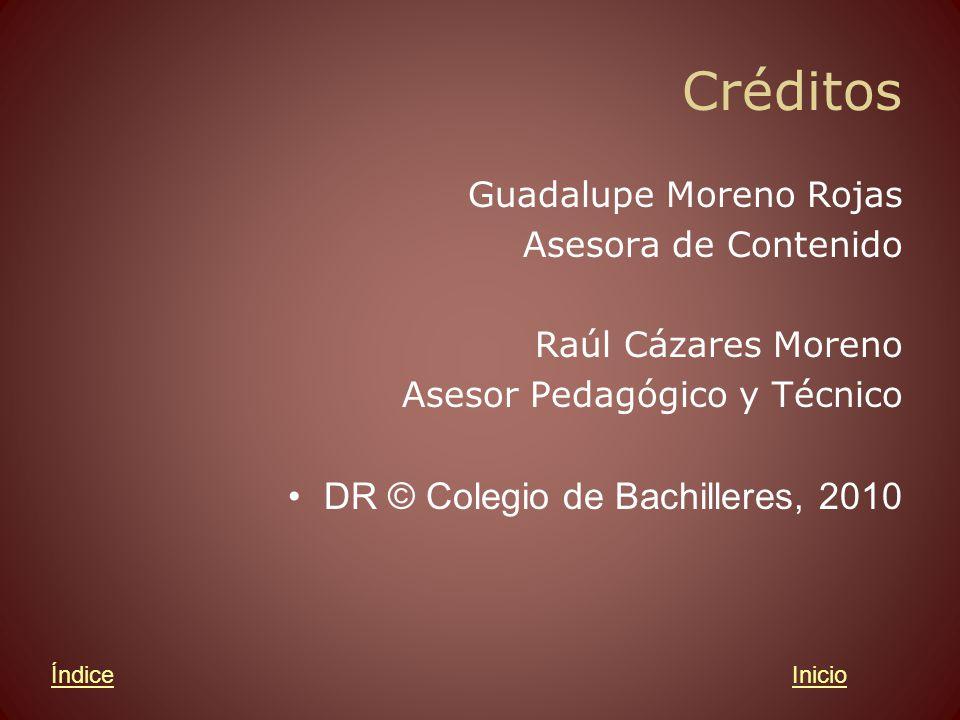 Créditos Guadalupe Moreno Rojas Asesora de Contenido Raúl Cázares Moreno Asesor Pedagógico y Técnico DR © Colegio de Bachilleres, 2010 InicioÍndice