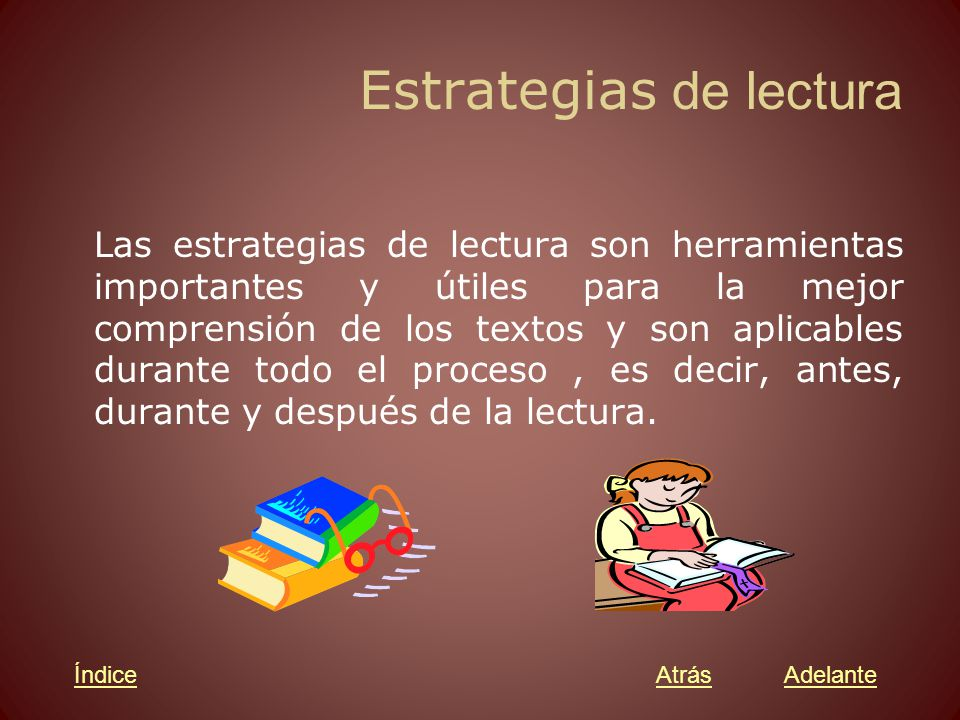 Estrategias de lectura Las estrategias de lectura son herramientas importantes y útiles para la mejor comprensión de los textos y son aplicables durante todo el proceso, es decir, antes, durante y después de la lectura.