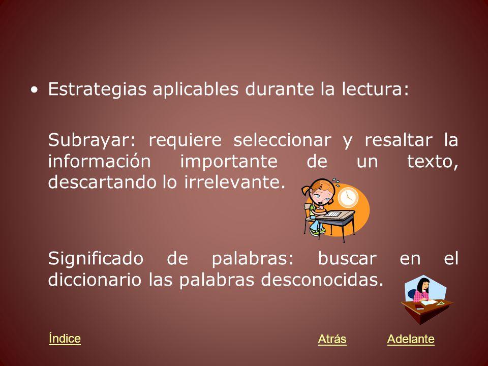 Estrategias aplicables durante la lectura: Subrayar: requiere seleccionar y resaltar la información importante de un texto, descartando lo irrelevante.