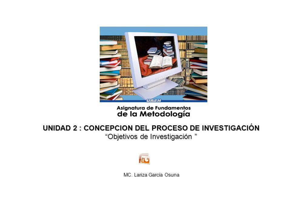 UNIDAD 2 : CONCEPCION DEL PROCESO DE INVESTIGACIÓN Objetivos de Investigación Objetivos de Investigación MC. Lariza García Osuna MC. Lariza García Osu