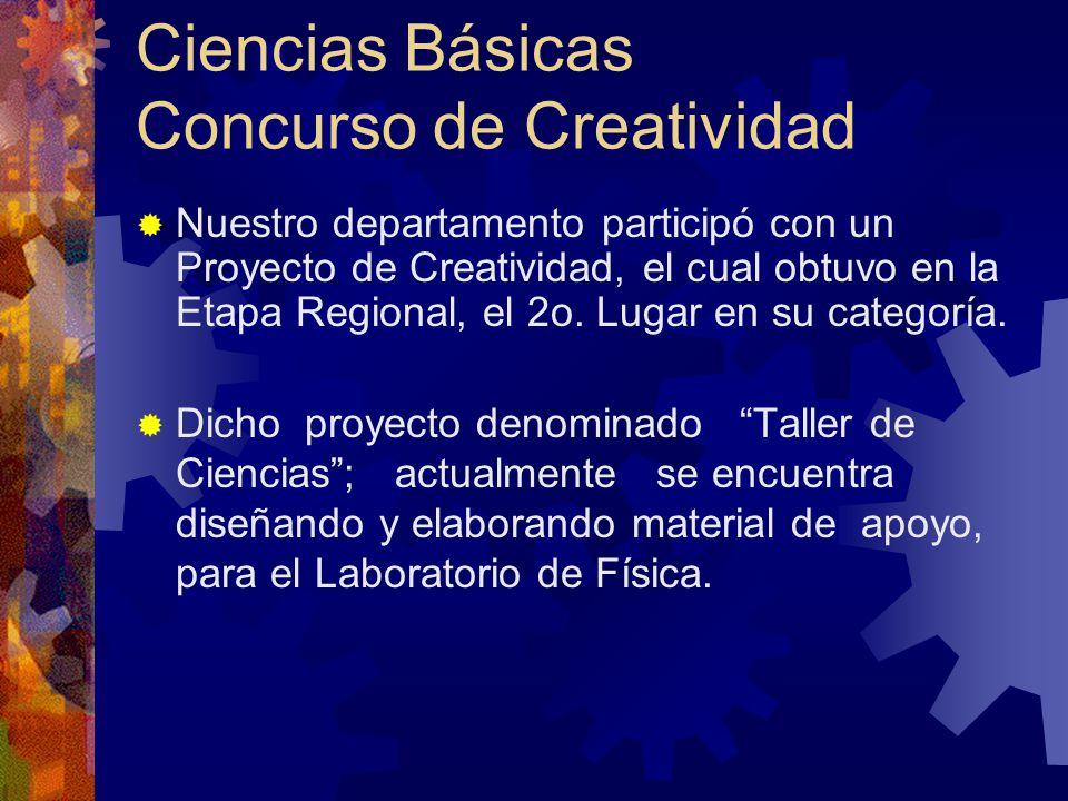 Ciencias Básicas Concurso de Creatividad Nuestro departamento participó con un Proyecto de Creatividad, el cual obtuvo en la Etapa Regional, el 2o.