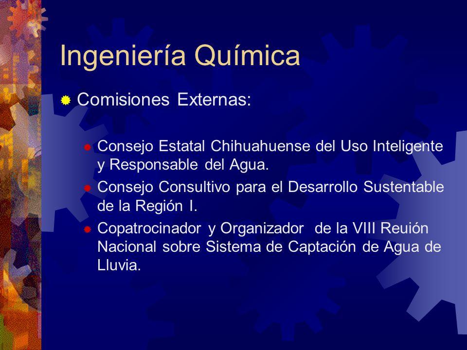 Ingeniería Química Comisiones Externas: Consejo Estatal Chihuahuense del Uso Inteligente y Responsable del Agua. Consejo Consultivo para el Desarrollo