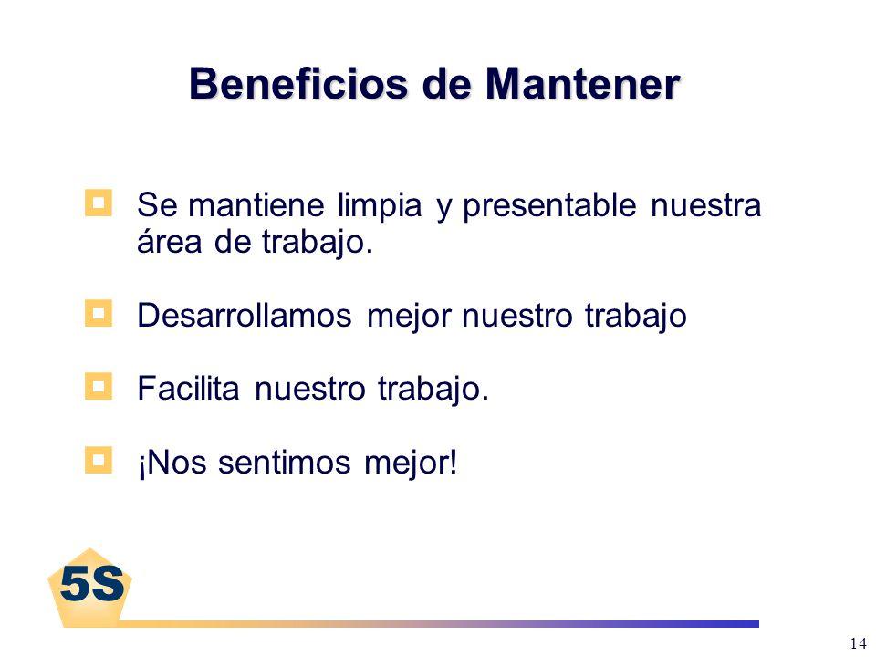 5S 14 Beneficios de Mantener Se mantiene limpia y presentable nuestra área de trabajo. Desarrollamos mejor nuestro trabajo Facilita nuestro trabajo. ¡