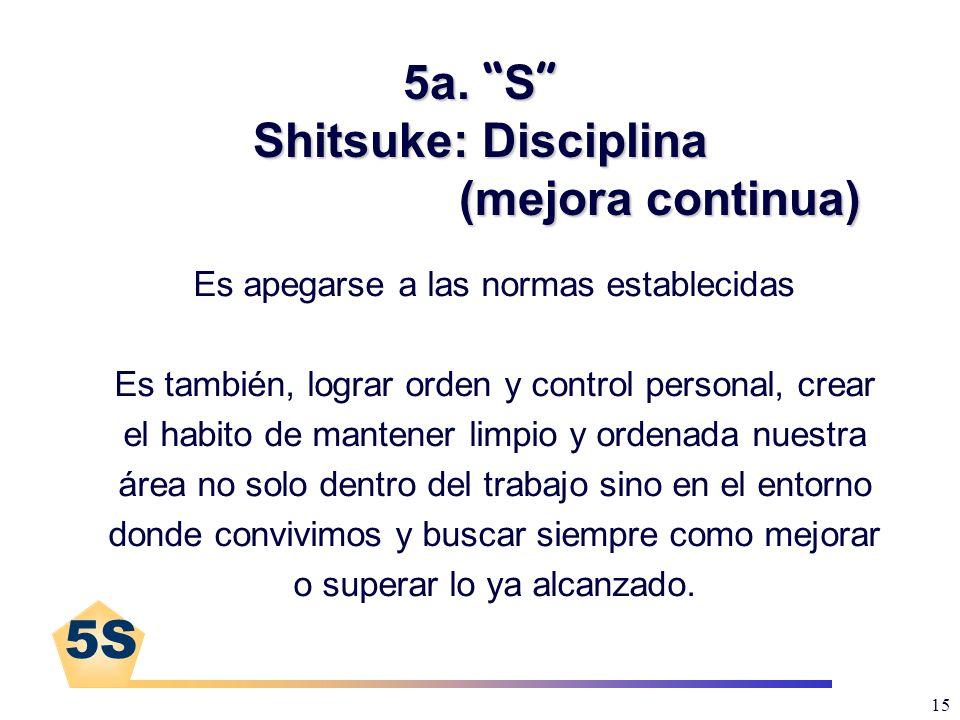 5S 15 5a. S Shitsuke: Disciplina (mejora continua) Es apegarse a las normas establecidas Es también, lograr orden y control personal, crear el habito