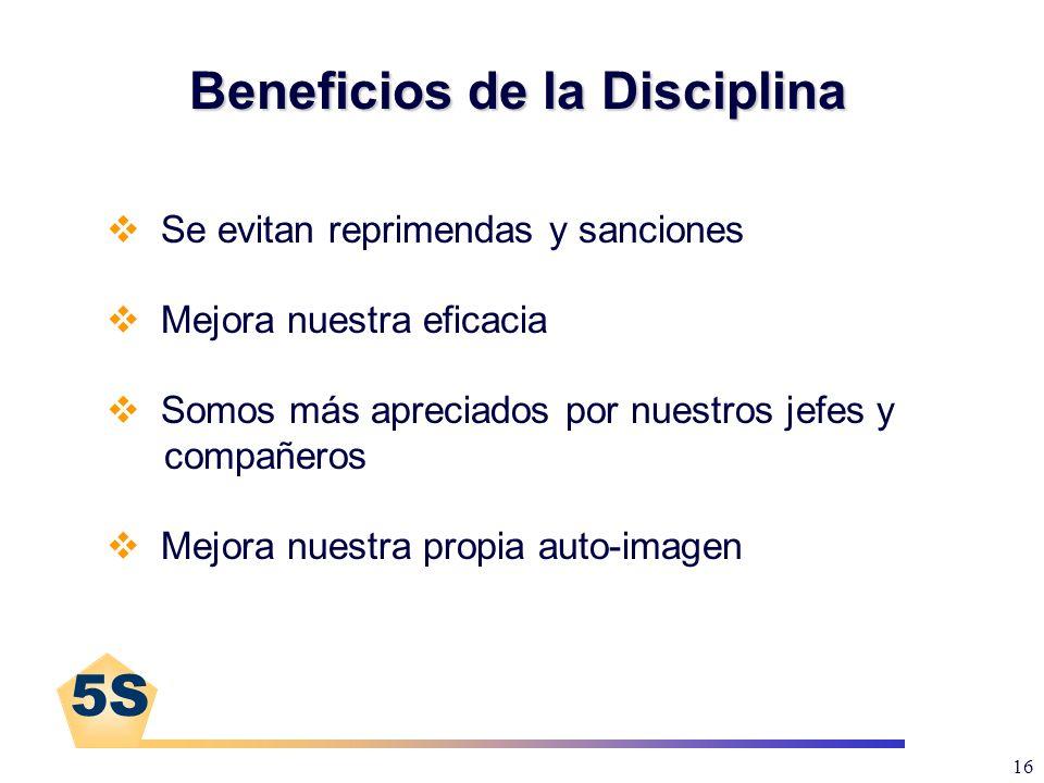 5S 16 Beneficios de la Disciplina Se evitan reprimendas y sanciones Mejora nuestra eficacia Somos más apreciados por nuestros jefes y compañeros Mejor