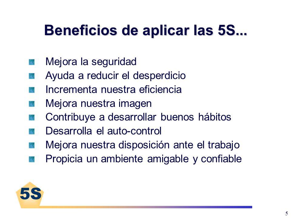 5S 5 Beneficios de aplicar las 5S... Mejora la seguridad Ayuda a reducir el desperdicio Incrementa nuestra eficiencia Mejora nuestra imagen Contribuye
