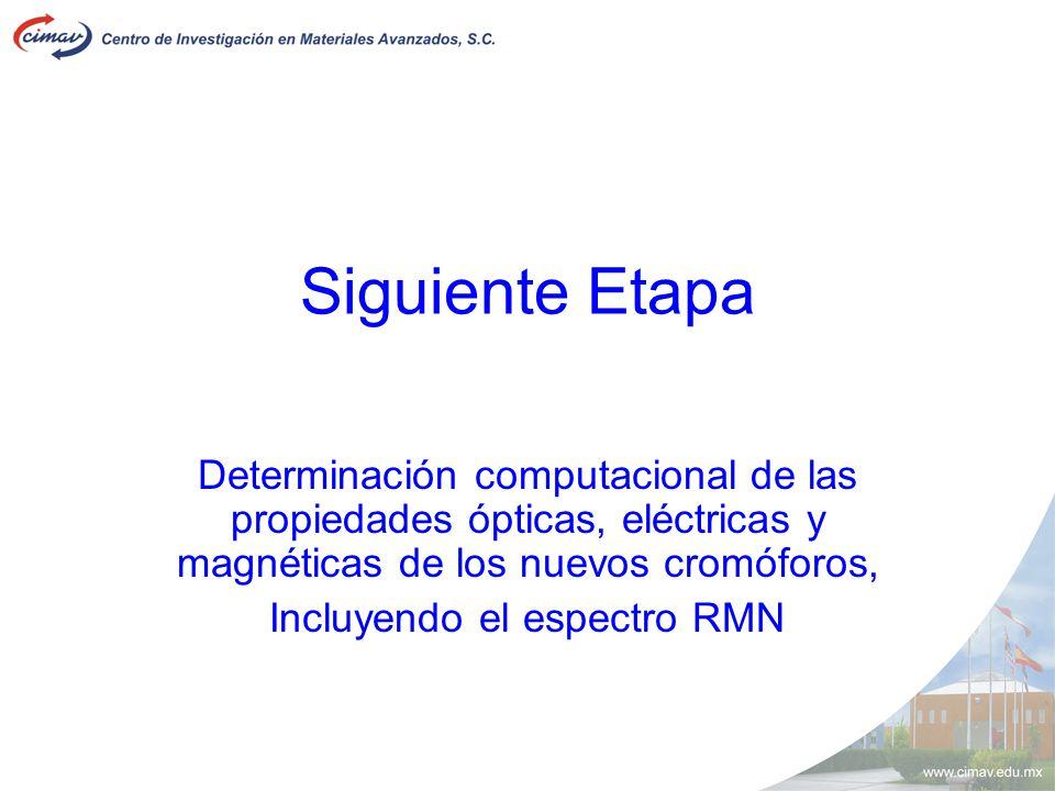 Siguiente Etapa Determinación computacional de las propiedades ópticas, eléctricas y magnéticas de los nuevos cromóforos, Incluyendo el espectro RMN