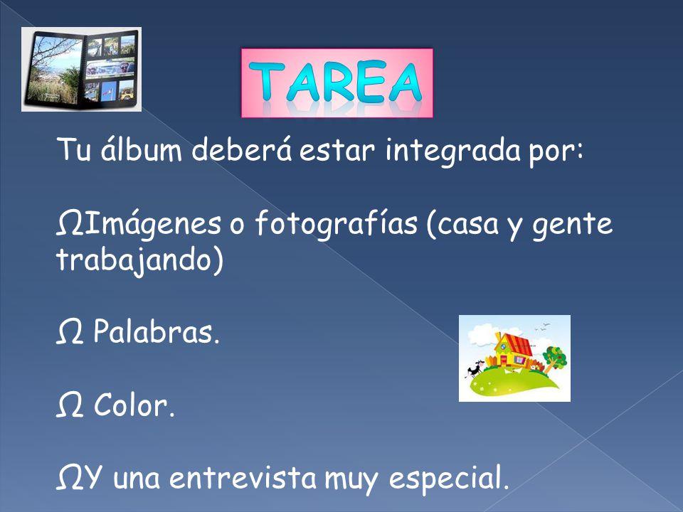 Tu álbum deberá estar integrada por: ΩImágenes o fotografías (casa y gente trabajando) Ω Palabras. Ω Color. ΩY una entrevista muy especial.