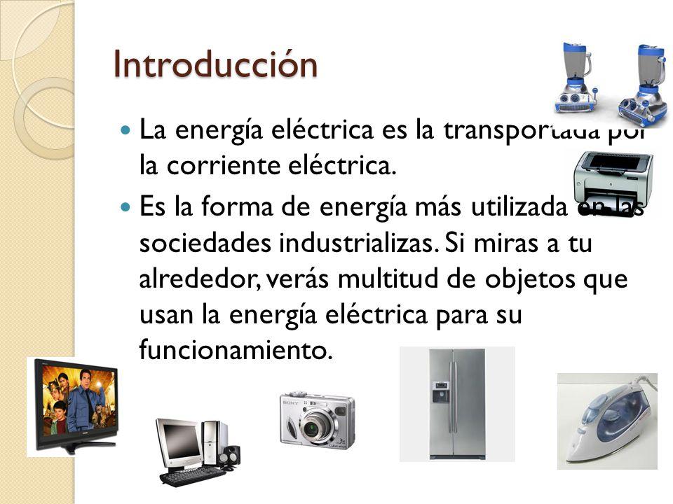 Introducción La energía eléctrica es la transportada por la corriente eléctrica. Es la forma de energía más utilizada en las sociedades industrializas
