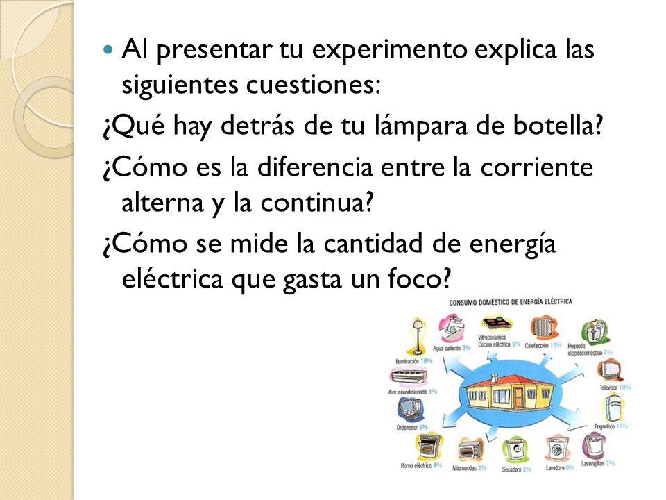 Al presentar tu experimento explica las siguientes cuestiones: ¿Qué hay detrás de tu lámpara de botella? ¿Cómo es la diferencia entre la corriente alt