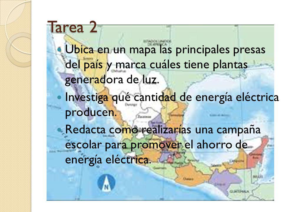 Tarea 2 Ubica en un mapa las principales presas del país y marca cuáles tiene plantas generadora de luz. Investiga qué cantidad de energía eléctrica p