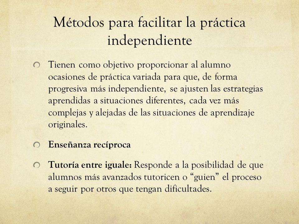 Métodos para facilitar la práctica independiente Tienen como objetivo proporcionar al alumno ocasiones de práctica variada para que, de forma progresiva más independiente, se ajusten las estrategias aprendidas a situaciones diferentes, cada vez más complejas y alejadas de las situaciones de aprendizaje originales.