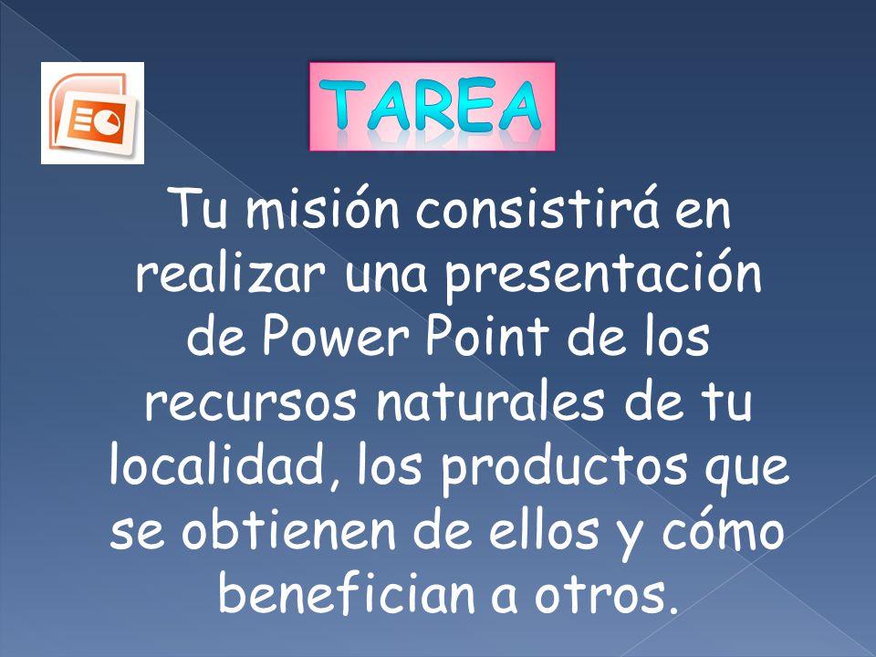 Tu misión consistirá en realizar una presentación de Power Point de los recursos naturales de tu localidad, los productos que se obtienen de ellos y c