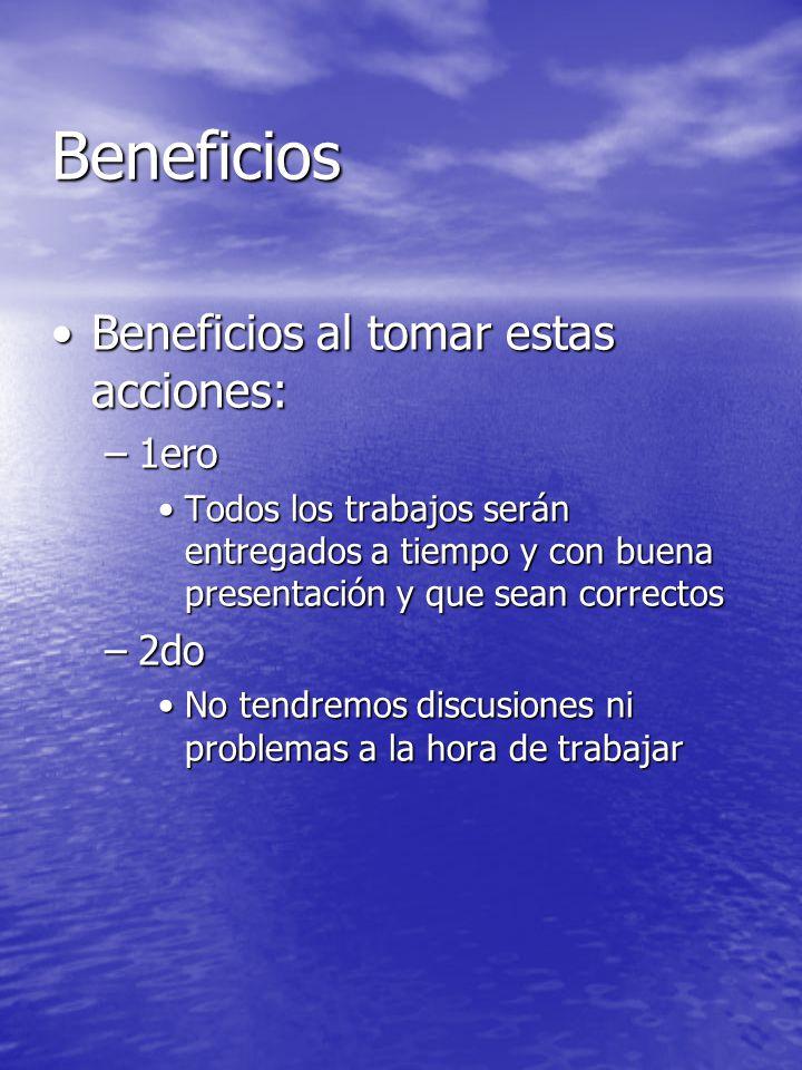Beneficios Beneficios al tomar estas acciones:Beneficios al tomar estas acciones: –1ero Todos los trabajos serán entregados a tiempo y con buena prese