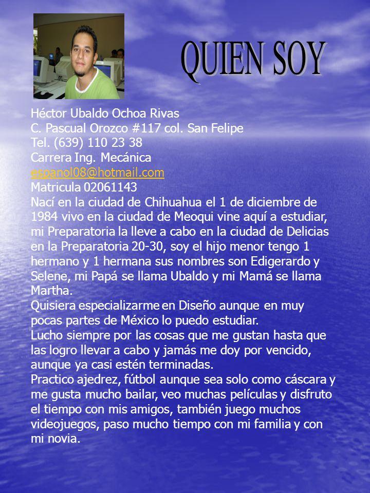 Héctor Ubaldo Ochoa Rivas C. Pascual Orozco #117 col. San Felipe Tel. (639) 110 23 38 Carrera Ing. Mecánica espanol08@hotmail.com Matricula 02061143 N