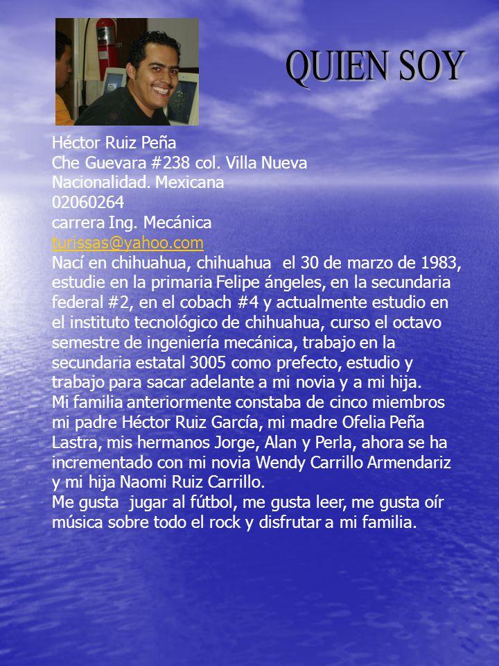 Héctor Ruiz Peña Che Guevara #238 col. Villa Nueva Nacionalidad. Mexicana 02060264 carrera Ing. Mecánica turissas@yahoo.com Nací en chihuahua, chihuah